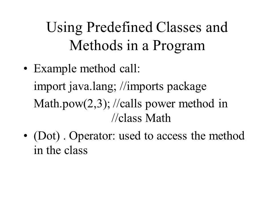 Using Predefined Classes and Methods in a Program Example method call: import java.lang; //imports package Math.pow(2,3); //calls power method in //class Math (Dot).