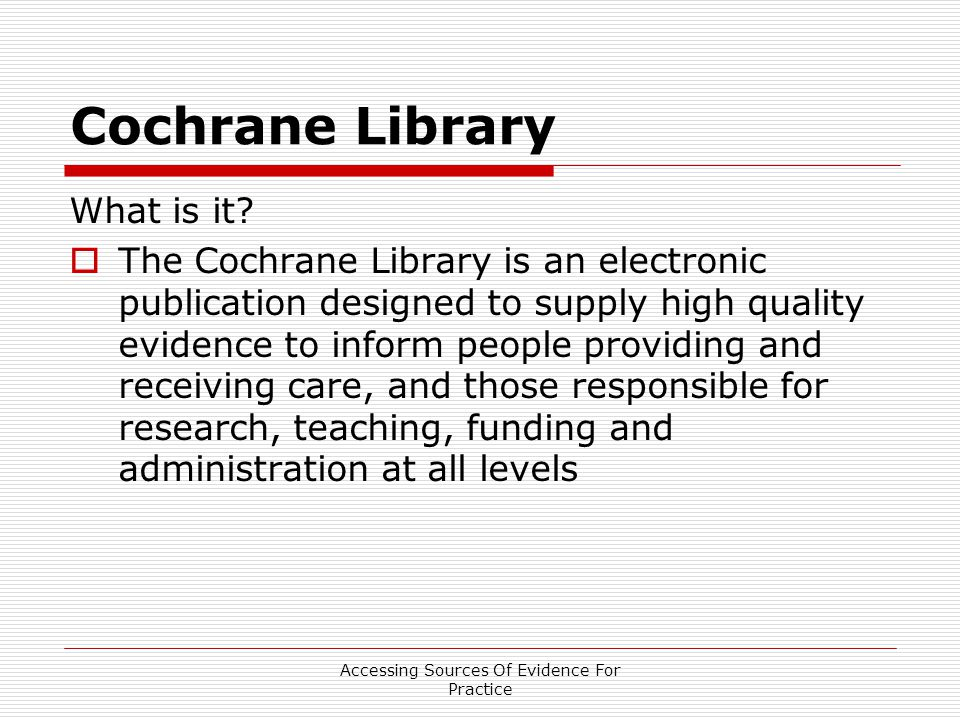 Accessing Sources Of Evidence For Practice Cochrane Library What is it.