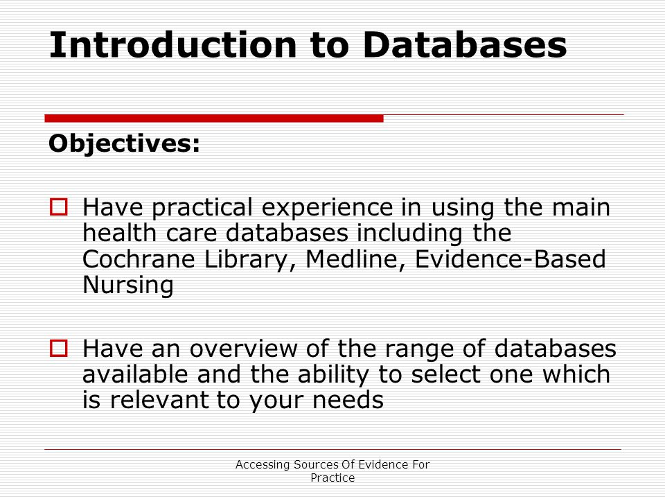 Accessing Sources Of Evidence For Practice Introduction to Databases Objectives:  Have practical experience in using the main health care databases including the Cochrane Library, Medline, Evidence-Based Nursing  Have an overview of the range of databases available and the ability to select one which is relevant to your needs