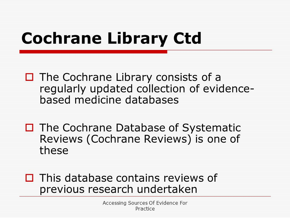 Cochrane Library Ctd  The Cochrane Library consists of a regularly updated collection of evidence- based medicine databases  The Cochrane Database of Systematic Reviews (Cochrane Reviews) is one of these  This database contains reviews of previous research undertaken