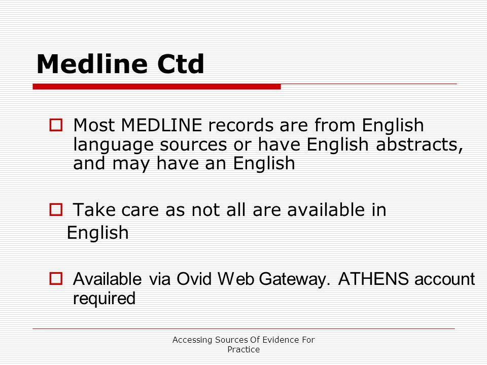 Accessing Sources Of Evidence For Practice Medline Ctd  Most MEDLINE records are from English language sources or have English abstracts, and may have an English  Take care as not all are available in English  Available via Ovid Web Gateway.