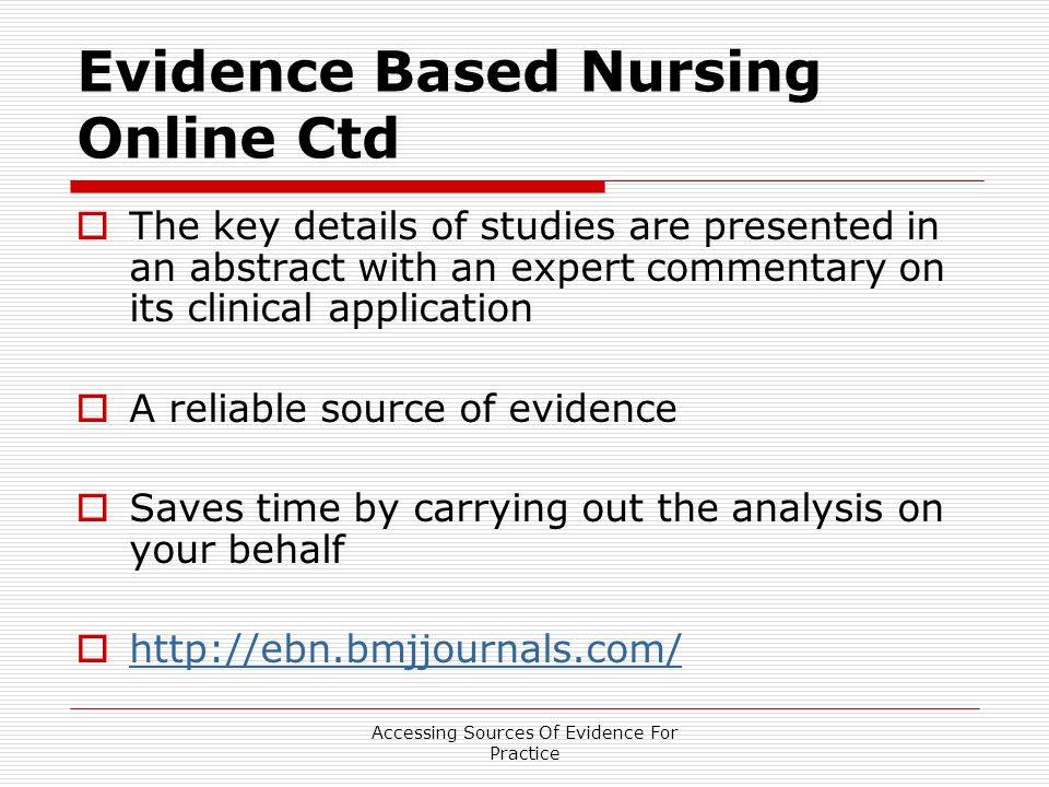 Accessing Sources Of Evidence For Practice Evidence Based Nursing Online Ctd  The key details of studies are presented in an abstract with an expert commentary on its clinical application  A reliable source of evidence  Saves time by carrying out the analysis on your behalf 