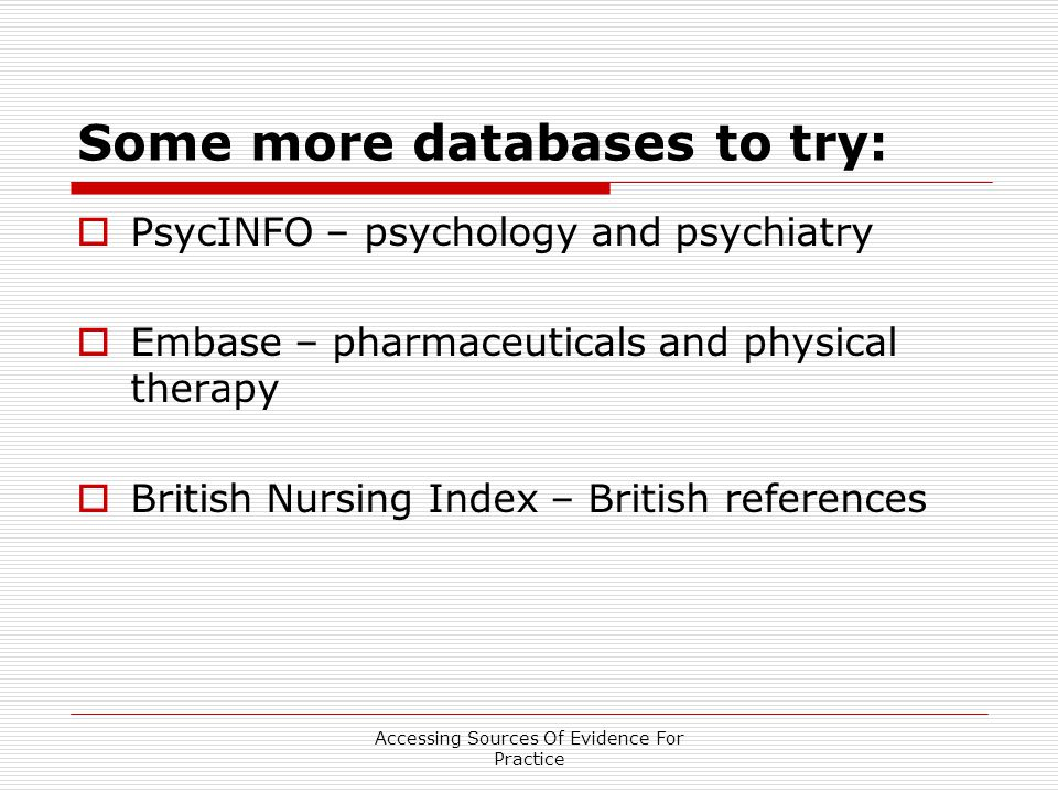Accessing Sources Of Evidence For Practice Some more databases to try:  PsycINFO – psychology and psychiatry  Embase – pharmaceuticals and physical therapy  British Nursing Index – British references