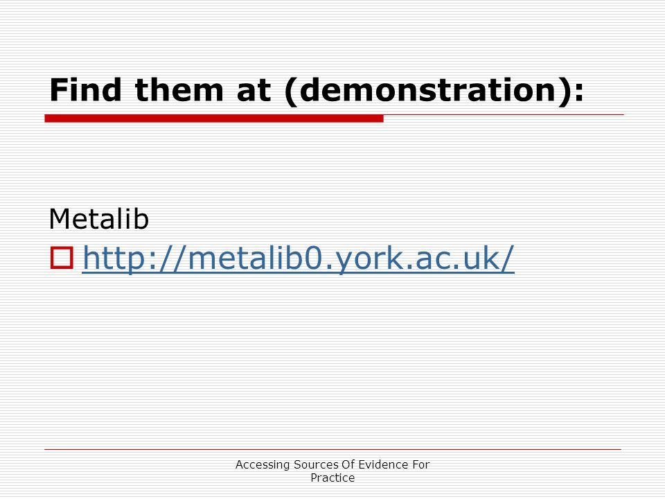 Accessing Sources Of Evidence For Practice Find them at (demonstration): Metalib 