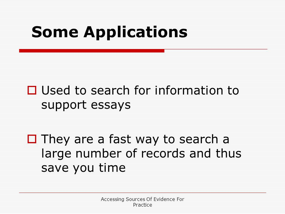 Accessing Sources Of Evidence For Practice Some Applications  Used to search for information to support essays  They are a fast way to search a large number of records and thus save you time