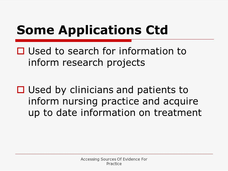 Accessing Sources Of Evidence For Practice Some Applications Ctd  Used to search for information to inform research projects  Used by clinicians and patients to inform nursing practice and acquire up to date information on treatment