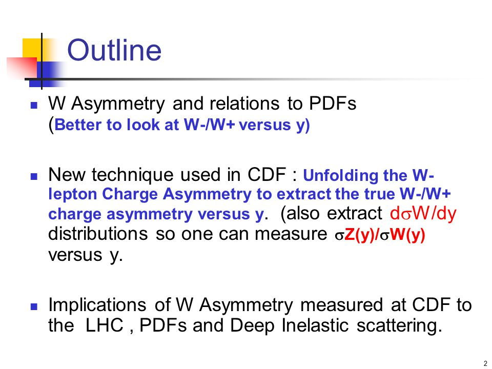 2 Outline W Asymmetry and relations to PDFs ( Better to look at W-/W+ versus y) New technique used in CDF : Unfolding the W- lepton Charge Asymmetry to extract the true W-/W+ charge asymmetry versus y.