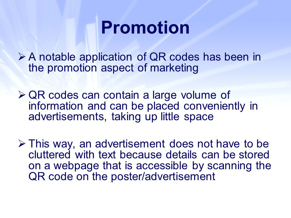  A notable application of QR codes has been in the promotion aspect of marketing  QR codes can contain a large volume of information and can be placed conveniently in advertisements, taking up little space  This way, an advertisement does not have to be cluttered with text because details can be stored on a webpage that is accessible by scanning the QR code on the poster/advertisement Promotion
