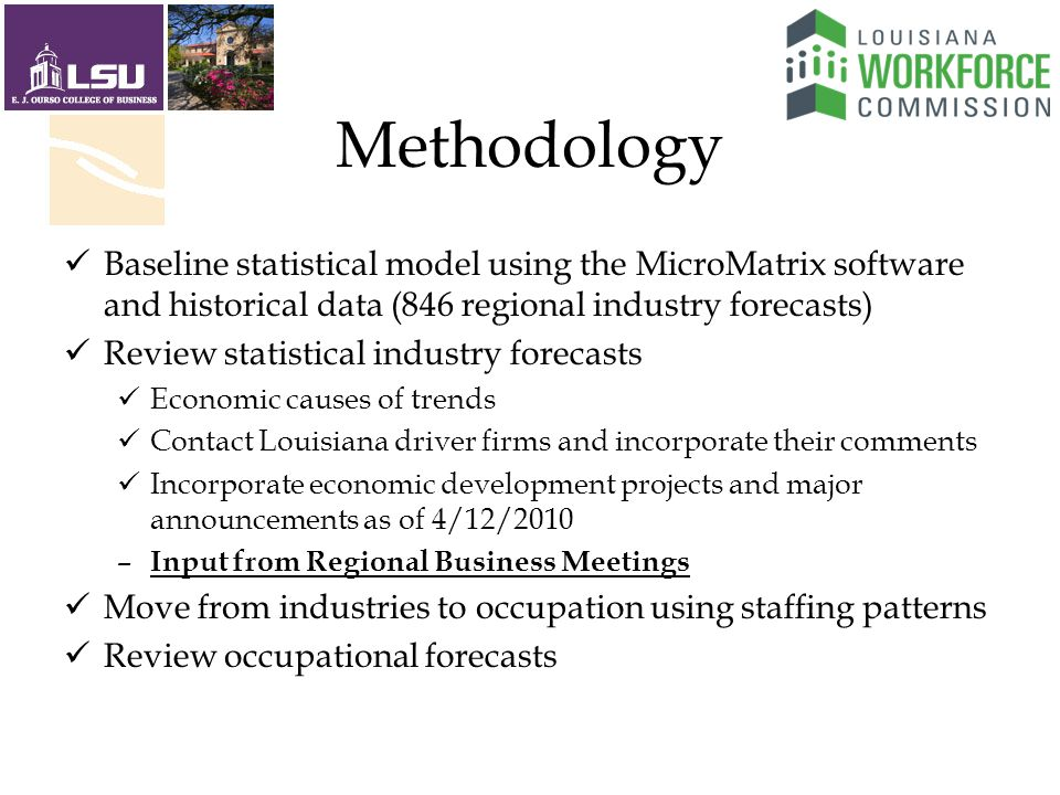 Methodology Baseline statistical model using the MicroMatrix software and historical data (846 regional industry forecasts) Review statistical industry forecasts Economic causes of trends Contact Louisiana driver firms and incorporate their comments Incorporate economic development projects and major announcements as of 4/12/2010 – Input from Regional Business Meetings Move from industries to occupation using staffing patterns Review occupational forecasts