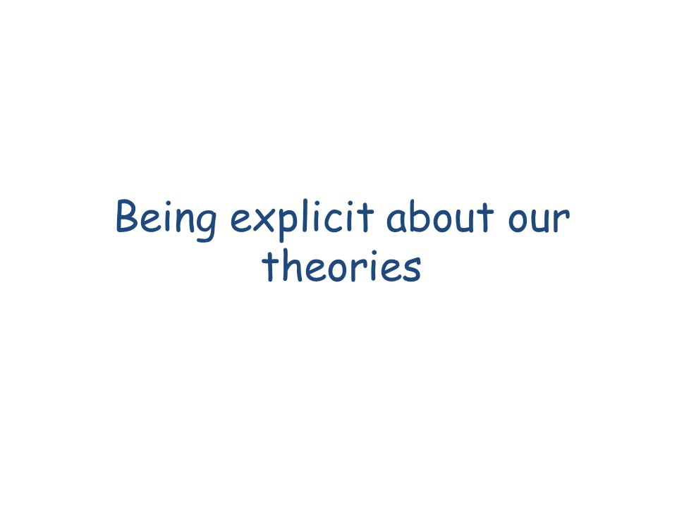 Being explicit about our theories