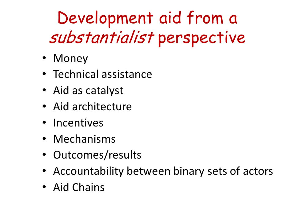 Development aid from a substantialist perspective Money Technical assistance Aid as catalyst Aid architecture Incentives Mechanisms Outcomes/results Accountability between binary sets of actors Aid Chains