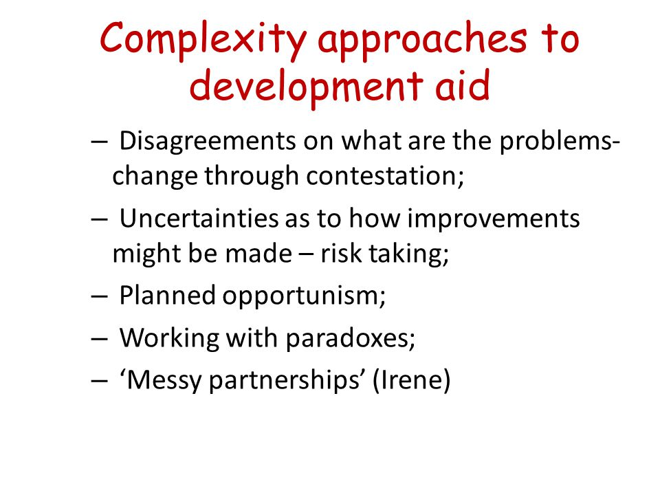 Complexity approaches to development aid – Disagreements on what are the problems- change through contestation; – Uncertainties as to how improvements might be made – risk taking; – Planned opportunism; – Working with paradoxes; – 'Messy partnerships' (Irene)