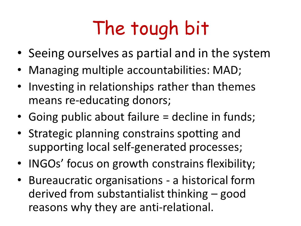 The tough bit Seeing ourselves as partial and in the system Managing multiple accountabilities: MAD; Investing in relationships rather than themes means re-educating donors; Going public about failure = decline in funds; Strategic planning constrains spotting and supporting local self-generated processes; INGOs' focus on growth constrains flexibility; Bureaucratic organisations - a historical form derived from substantialist thinking – good reasons why they are anti-relational.