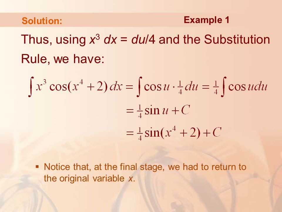 Solution: Thus, using x 3 dx = du/4 and the Substitution Rule, we have:  Notice that, at the final stage, we had to return to the original variable x.