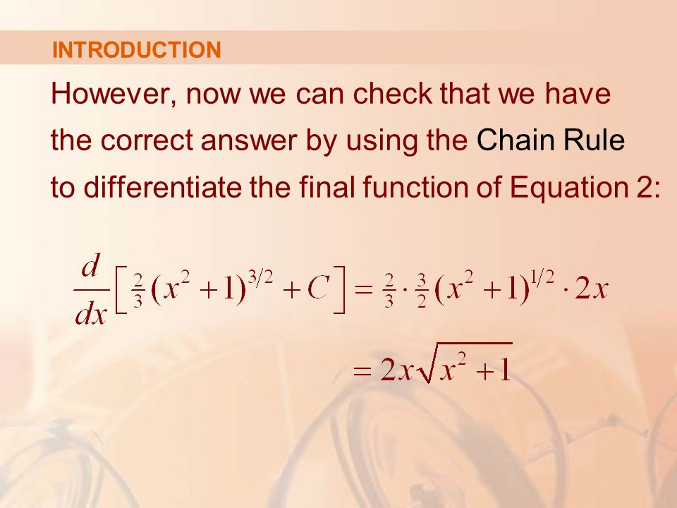 However, now we can check that we have the correct answer by using the Chain Rule to differentiate the final function of Equation 2: INTRODUCTION