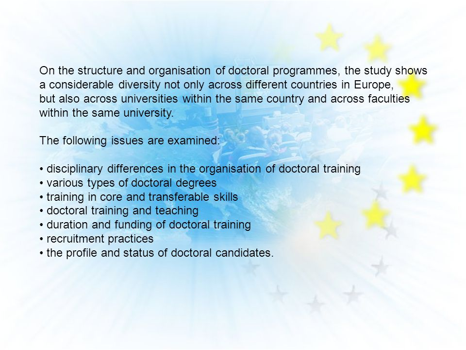 On the structure and organisation of doctoral programmes, the study shows a considerable diversity not only across different countries in Europe, but also across universities within the same country and across faculties within the same university.