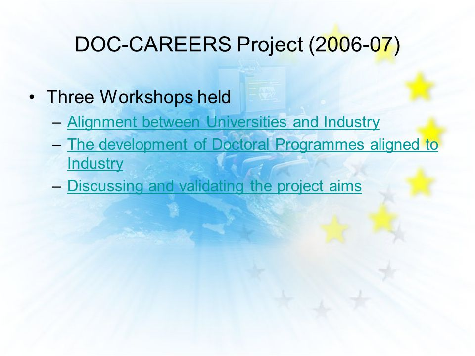 DOC-CAREERS Project ( ) Three Workshops held –Alignment between Universities and IndustryAlignment between Universities and Industry –The development of Doctoral Programmes aligned to IndustryThe development of Doctoral Programmes aligned to Industry –Discussing and validating the project aimsDiscussing and validating the project aims