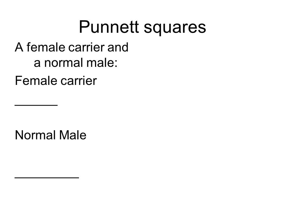 Punnett squares A female carrier and a normal male: Female carrier ______ Normal Male _________