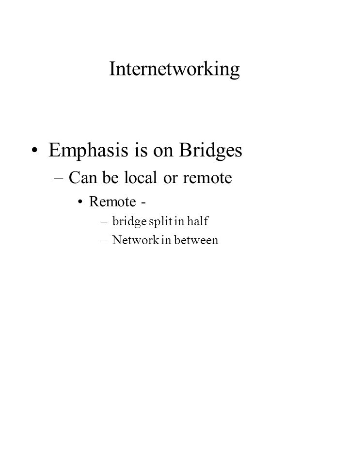 Internetworking Emphasis is on Bridges –Can be local or remote Remote - –bridge split in half –Network in between