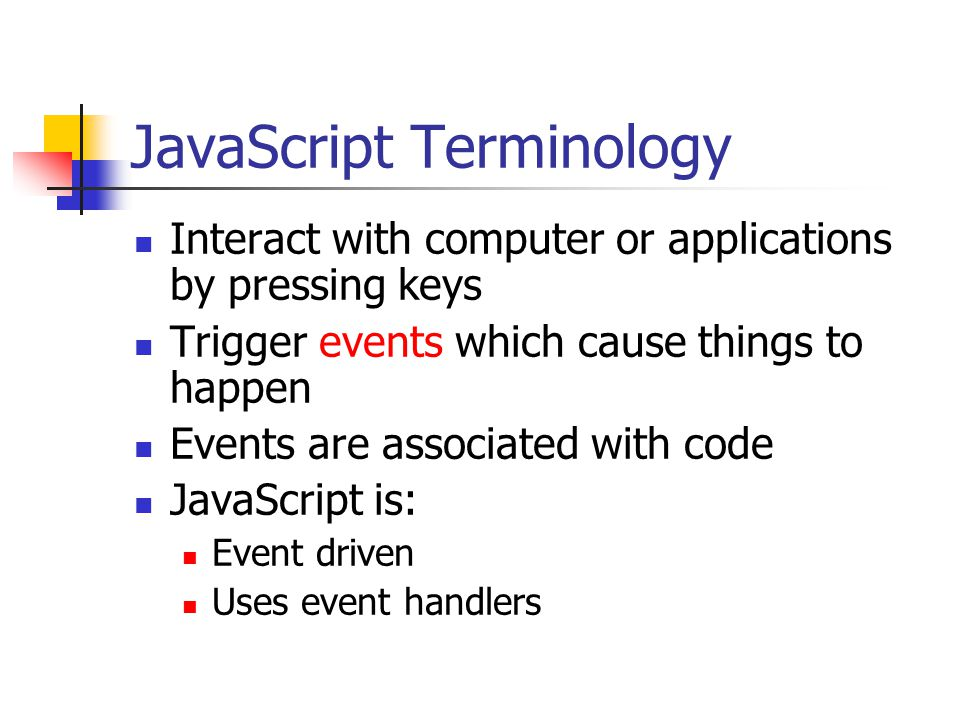 JavaScript Terminology Interact with computer or applications by pressing keys Trigger events which cause things to happen Events are associated with code JavaScript is: Event driven Uses event handlers