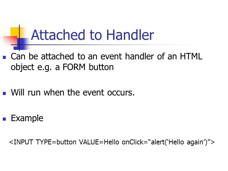 Attached to Handler Can be attached to an event handler of an HTML object e.g.