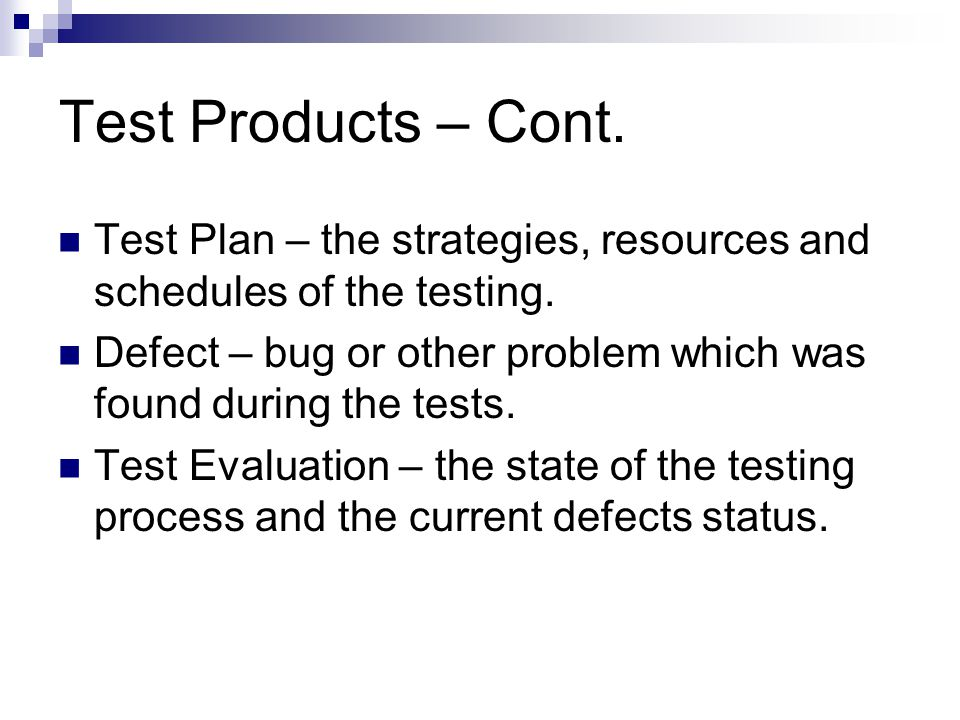 Test Products – Cont. Test Plan – the strategies, resources and schedules of the testing.