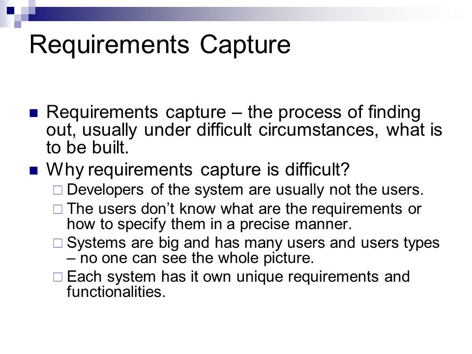 Requirements Capture Requirements capture – the process of finding out, usually under difficult circumstances, what is to be built.
