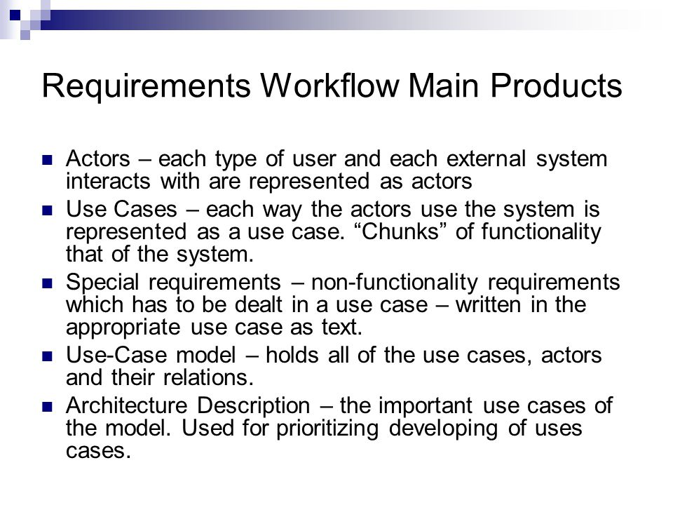 Requirements Workflow Main Products Actors – each type of user and each external system interacts with are represented as actors Use Cases – each way the actors use the system is represented as a use case.
