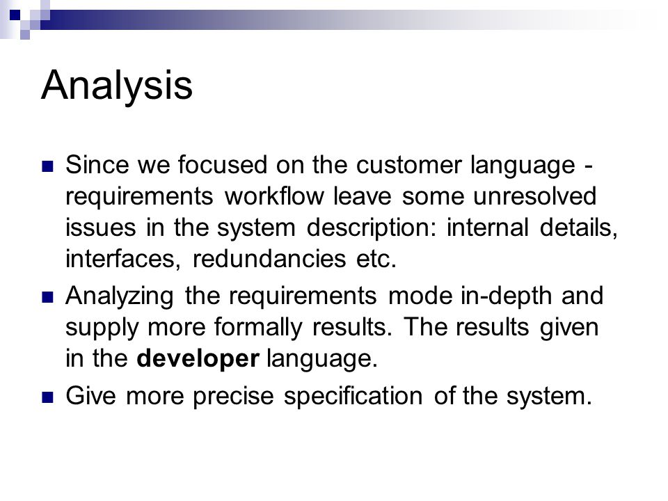 Analysis Since we focused on the customer language - requirements workflow leave some unresolved issues in the system description: internal details, interfaces, redundancies etc.