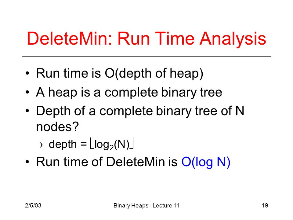 2/5/03Binary Heaps - Lecture 1119 DeleteMin: Run Time Analysis Run time is O(depth of heap) A heap is a complete binary tree Depth of a complete binary tree of N nodes.
