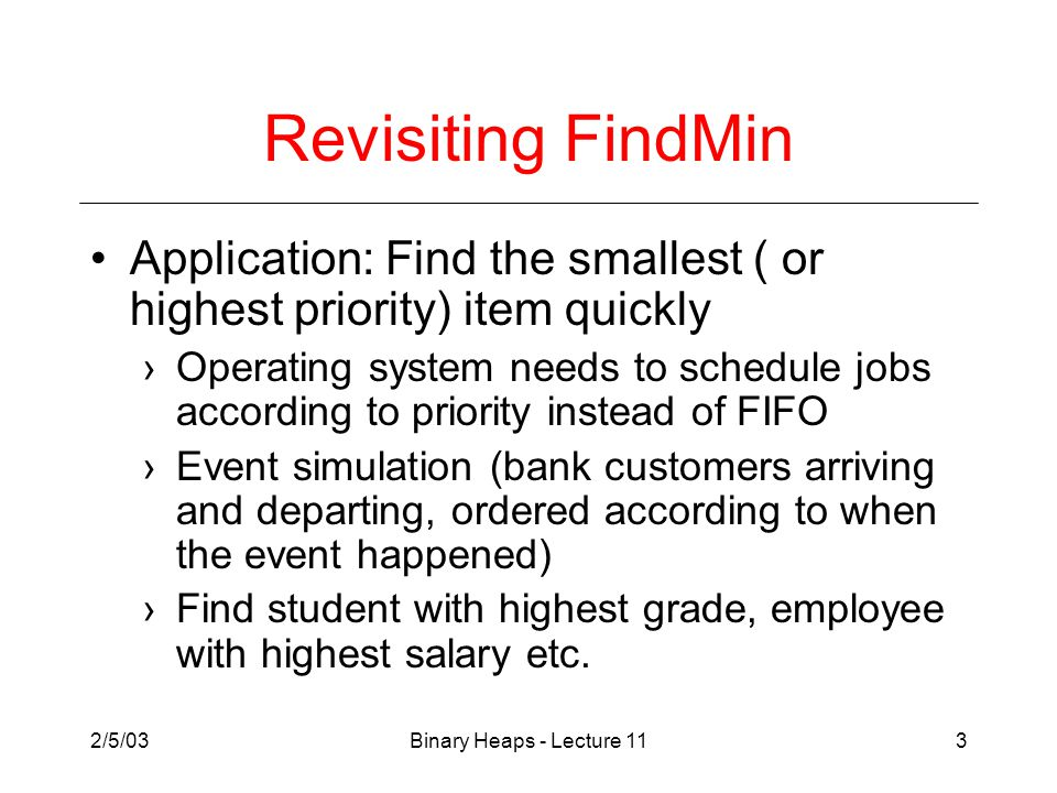 2/5/03Binary Heaps - Lecture 113 Revisiting FindMin Application: Find the smallest ( or highest priority) item quickly ›Operating system needs to schedule jobs according to priority instead of FIFO ›Event simulation (bank customers arriving and departing, ordered according to when the event happened) ›Find student with highest grade, employee with highest salary etc.
