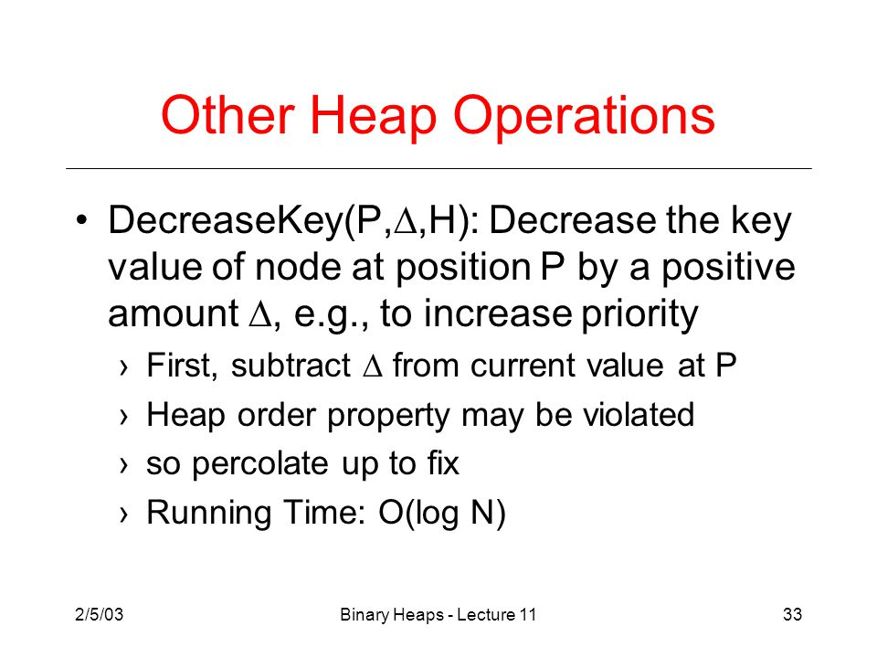 2/5/03Binary Heaps - Lecture 1133 Other Heap Operations DecreaseKey(P, ,H): Decrease the key value of node at position P by a positive amount , e.g., to increase priority ›First, subtract  from current value at P ›Heap order property may be violated ›so percolate up to fix ›Running Time: O(log N)