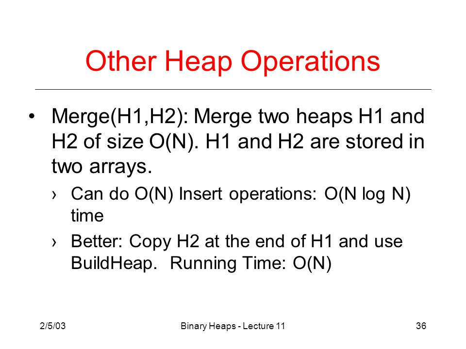 2/5/03Binary Heaps - Lecture 1136 Other Heap Operations Merge(H1,H2): Merge two heaps H1 and H2 of size O(N).