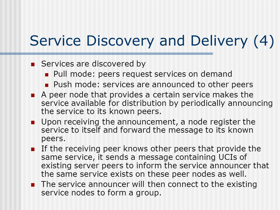Service Discovery and Delivery (4) Services are discovered by Pull mode: peers request services on demand Push mode: services are announced to other peers A peer node that provides a certain service makes the service available for distribution by periodically announcing the service to its known peers.