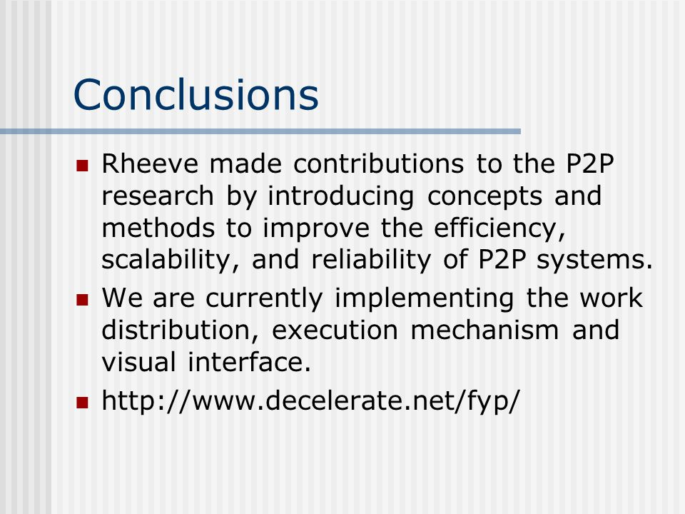 Conclusions Rheeve made contributions to the P2P research by introducing concepts and methods to improve the efficiency, scalability, and reliability of P2P systems.