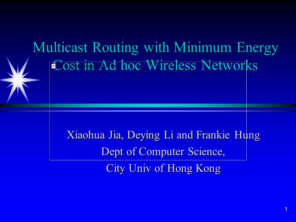 1 Multicast Routing with Minimum Energy Cost in Ad hoc Wireless Networks Xiaohua Jia, Deying Li and Frankie Hung Dept of Computer Science, City Univ of Hong Kong