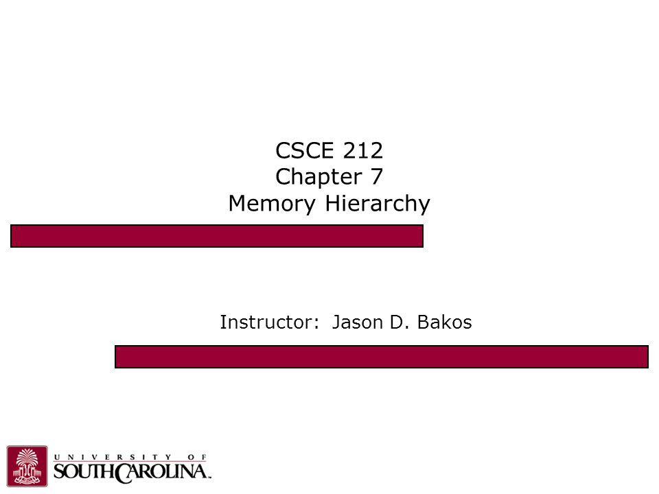 CSCE 212 Chapter 7 Memory Hierarchy Instructor: Jason D. Bakos