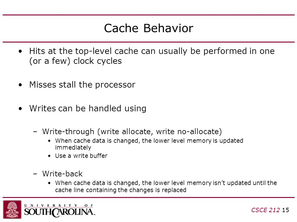 CSCE Cache Behavior Hits at the top-level cache can usually be performed in one (or a few) clock cycles Misses stall the processor Writes can be handled using –Write-through (write allocate, write no-allocate) When cache data is changed, the lower level memory is updated immediately Use a write buffer –Write-back When cache data is changed, the lower level memory isn't updated until the cache line containing the changes is replaced