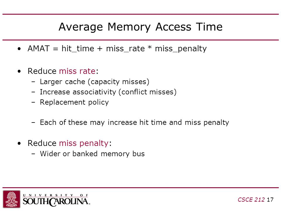 CSCE Average Memory Access Time AMAT = hit_time + miss_rate * miss_penalty Reduce miss rate: –Larger cache (capacity misses) –Increase associativity (conflict misses) –Replacement policy –Each of these may increase hit time and miss penalty Reduce miss penalty: –Wider or banked memory bus