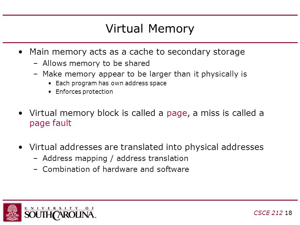 CSCE Virtual Memory Main memory acts as a cache to secondary storage –Allows memory to be shared –Make memory appear to be larger than it physically is Each program has own address space Enforces protection Virtual memory block is called a page, a miss is called a page fault Virtual addresses are translated into physical addresses –Address mapping / address translation –Combination of hardware and software