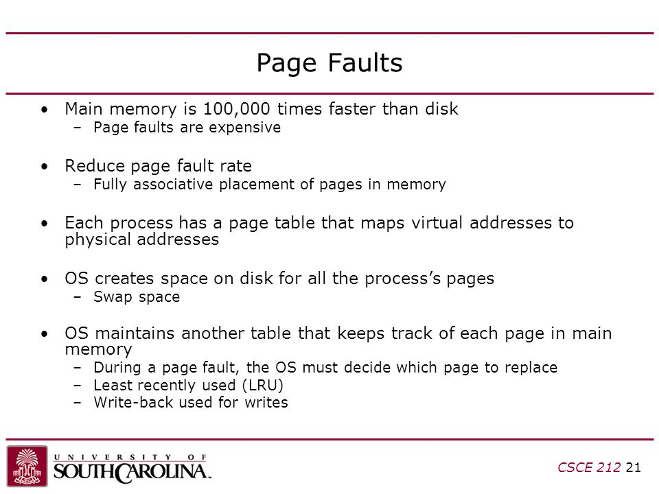 CSCE Page Faults Main memory is 100,000 times faster than disk –Page faults are expensive Reduce page fault rate –Fully associative placement of pages in memory Each process has a page table that maps virtual addresses to physical addresses OS creates space on disk for all the process's pages –Swap space OS maintains another table that keeps track of each page in main memory –During a page fault, the OS must decide which page to replace –Least recently used (LRU) –Write-back used for writes