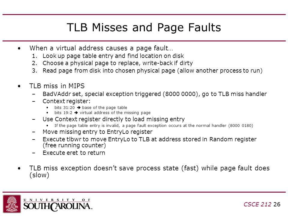 CSCE TLB Misses and Page Faults When a virtual address causes a page fault… 1.Look up page table entry and find location on disk 2.Choose a physical page to replace, write-back if dirty 3.Read page from disk into chosen physical page (allow another process to run) TLB miss in MIPS –BadVAddr set, special exception triggered ( ), go to TLB miss handler –Context register: bits 31:20  base of the page table bits 19:2  virtual address of the missing page –Use Context register directly to load missing entry If the page table entry is invalid, a page fault exception occurs at the normal handler ( ) –Move missing entry to EntryLo register –Execute tlbwr to move EntryLo to TLB at address stored in Random register (free running counter) –Execute eret to return TLB miss exception doesn't save process state (fast) while page fault does (slow)