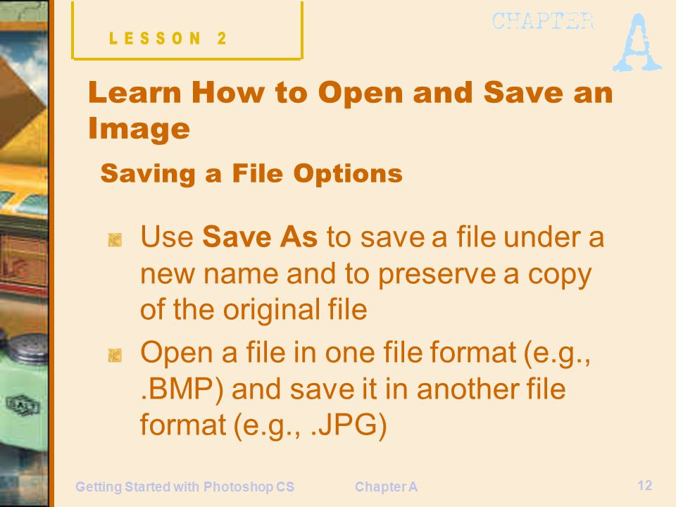 Chapter A 12 Getting Started with Photoshop CS Learn How to Open and Save an Image Saving a File Options Use Save As to save a file under a new name and to preserve a copy of the original file Open a file in one file format (e.g.,.BMP) and save it in another file format (e.g.,.JPG)