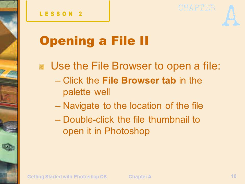 Chapter A 18 Getting Started with Photoshop CS Opening a File II Use the File Browser to open a file: –Click the File Browser tab in the palette well –Navigate to the location of the file –Double-click the file thumbnail to open it in Photoshop
