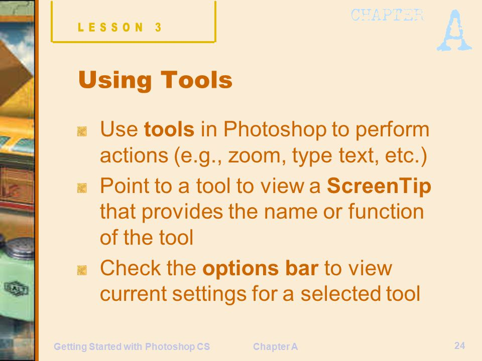 Chapter A 24 Getting Started with Photoshop CS Using Tools Use tools in Photoshop to perform actions (e.g., zoom, type text, etc.) Point to a tool to view a ScreenTip that provides the name or function of the tool Check the options bar to view current settings for a selected tool