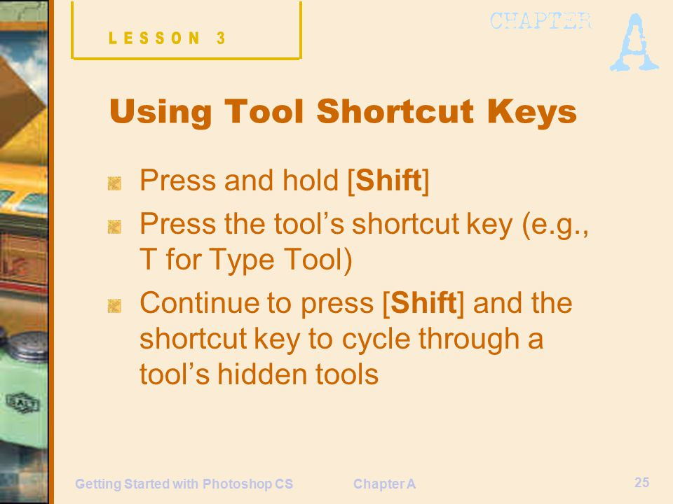 Chapter A 25 Getting Started with Photoshop CS Using Tool Shortcut Keys Press and hold [Shift] Press the tool's shortcut key (e.g., T for Type Tool) Continue to press [Shift] and the shortcut key to cycle through a tool's hidden tools