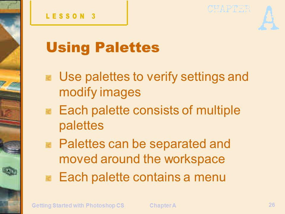Chapter A 26 Getting Started with Photoshop CS Using Palettes Use palettes to verify settings and modify images Each palette consists of multiple palettes Palettes can be separated and moved around the workspace Each palette contains a menu