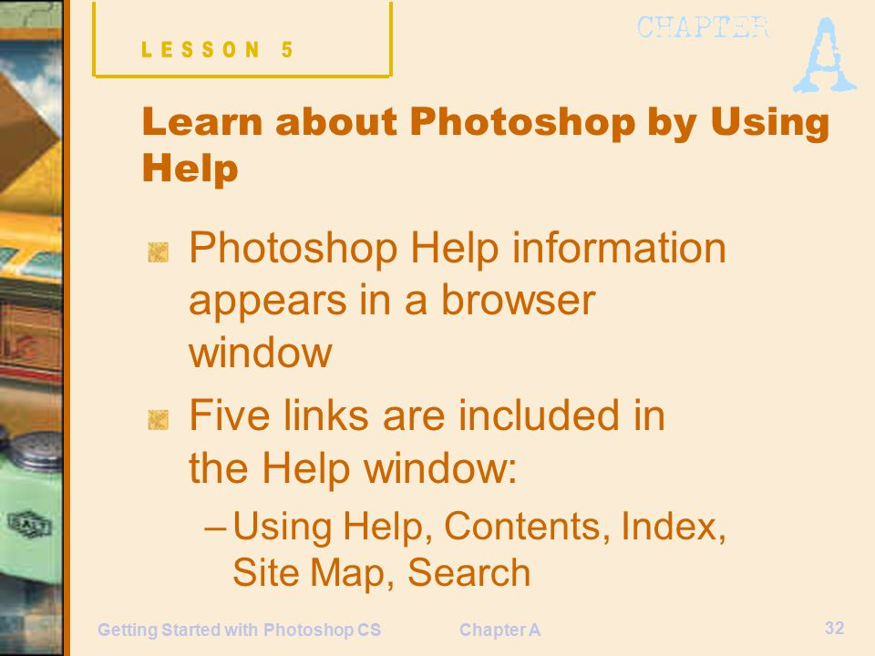 Chapter A 32 Getting Started with Photoshop CS Learn about Photoshop by Using Help Photoshop Help information appears in a browser window Five links are included in the Help window: –Using Help, Contents, Index, Site Map, Search
