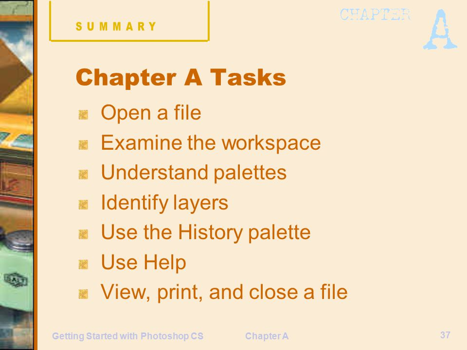 Chapter A 37 Getting Started with Photoshop CS Chapter A Tasks Open a file Examine the workspace Understand palettes Identify layers Use the History palette Use Help View, print, and close a file