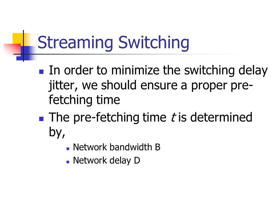 Streaming Switching In order to minimize the switching delay jitter, we should ensure a proper pre- fetching time The pre-fetching time t is determined by, Network bandwidth B Network delay D